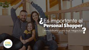¿Es importante el Personal Shopper inmobiliario para sus negocios?